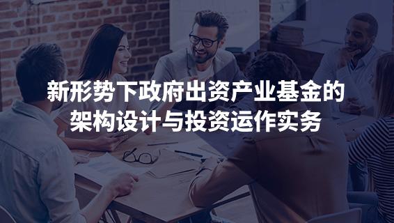 財務經理培訓課程-新形勢下政府出資產業基金的架構設計與投資運作實務