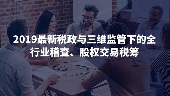 財務經理培訓課程 2019最新稅政與三維監管下的全行業稽查、股權交易稅籌